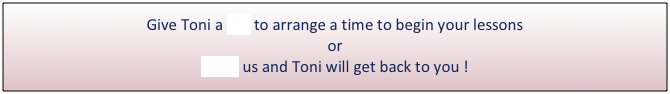 Give Toni a call to arrange a time to begin your lessons 